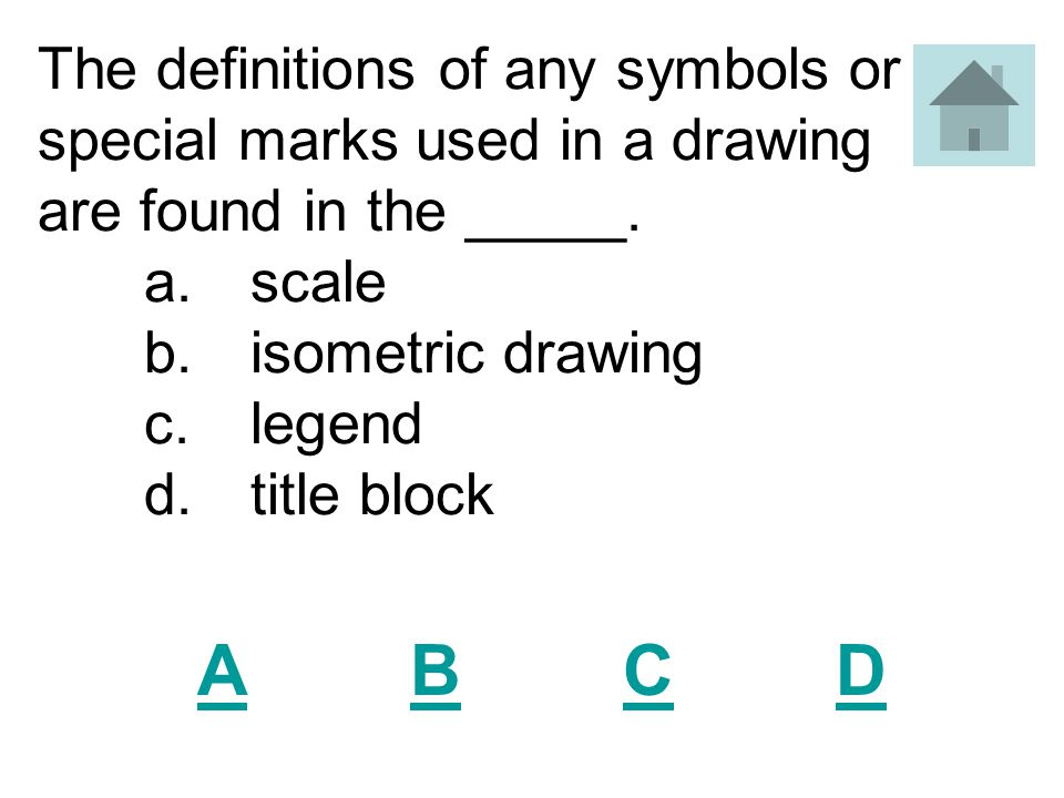 The definitions of any symbols or special marks used in a drawing are found in the _____. a. scale b. isometric drawing c. legend d. title block