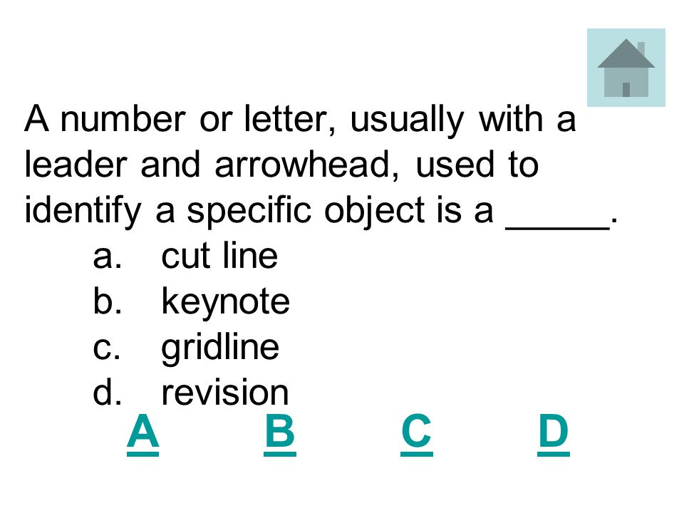 A number or letter, usually with a leader and arrowhead, used to identify a specific object is a _____. a. cut line b. keynote c. gridline d. revision