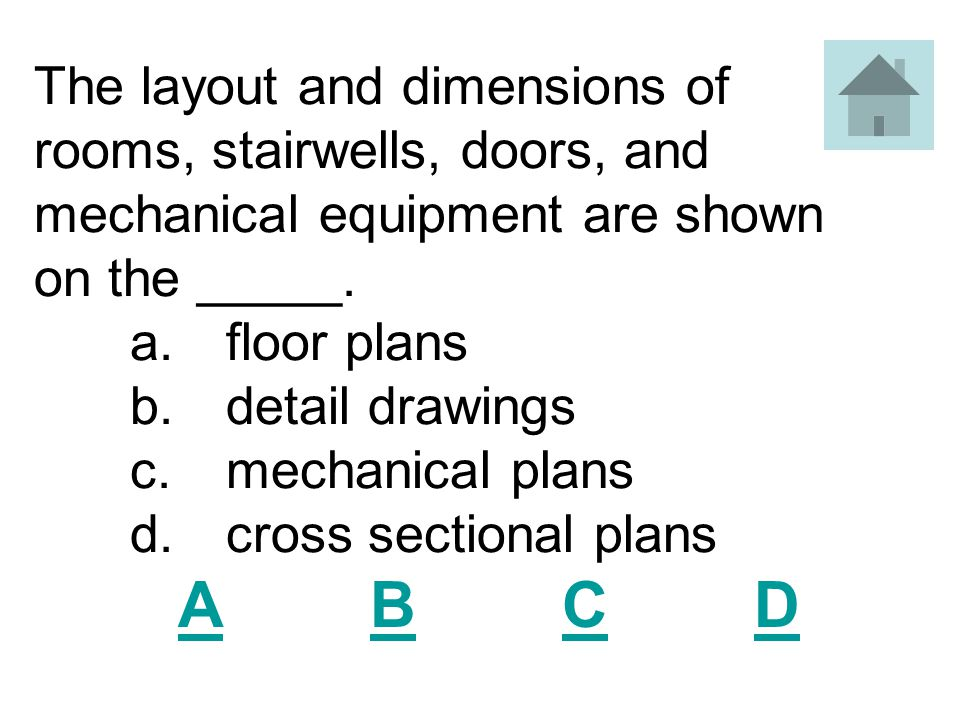 The layout and dimensions of rooms, stairwells, doors, and mechanical equipment are shown on the _____. a. floor plans b. detail drawings c. mechanical plans d. cross sectional plans