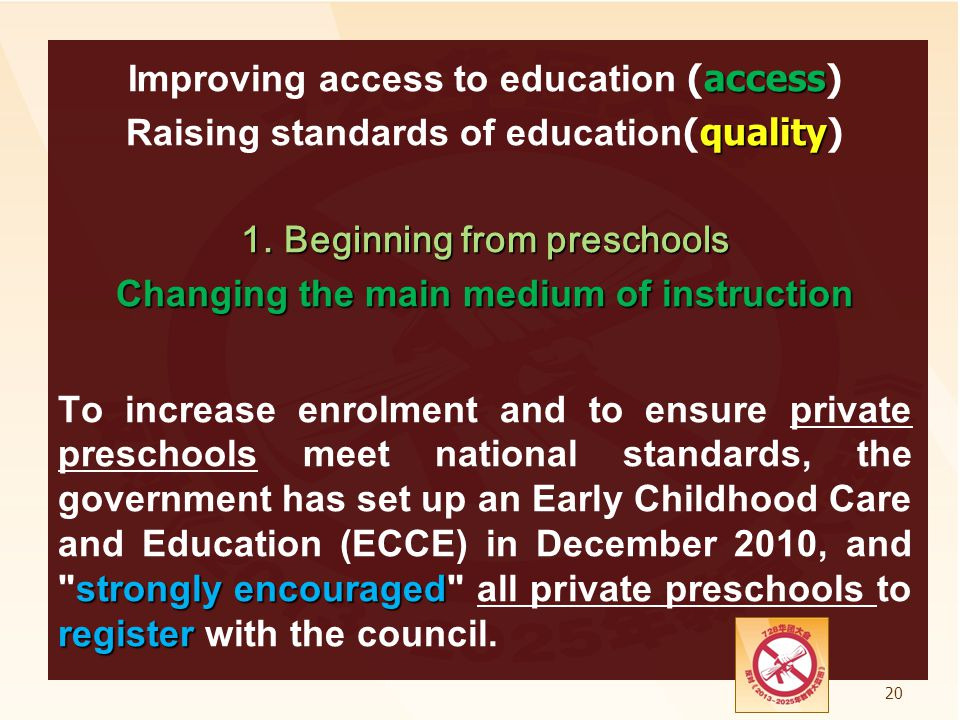 Improving access to education (access) Raising standards of education(quality) 1. Beginning from preschools Changing the main medium of instruction To increase enrolment and to ensure private preschools meet national standards, the government has set up an Early Childhood Care and Education (ECCE) in December 2010, and strongly encouraged all private preschools to register with the council.