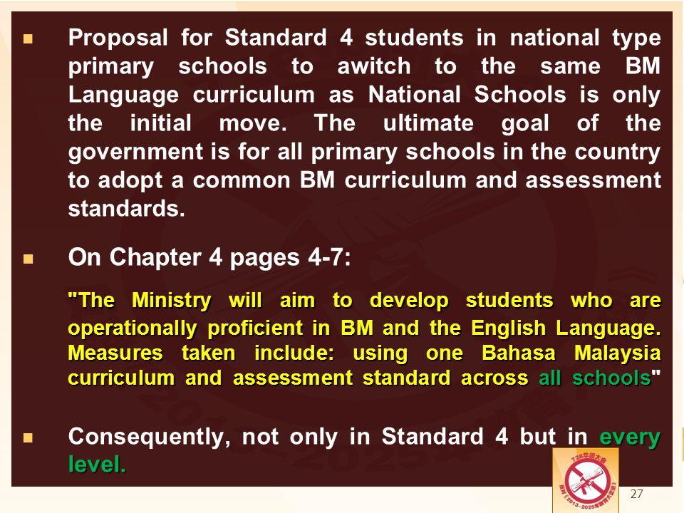 Proposal for Standard 4 students in national type primary schools to awitch to the same BM Language curriculum as National Schools is only the initial move. The ultimate goal of the government is for all primary schools in the country to adopt a common BM curriculum and assessment standards.