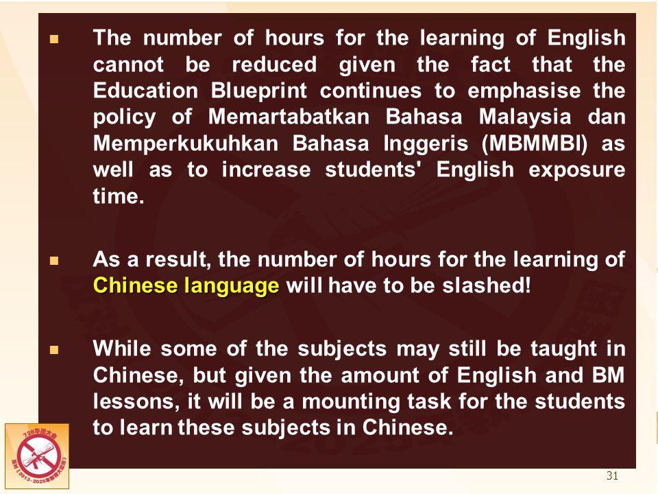 The number of hours for the learning of English cannot be reduced given the fact that the Education Blueprint continues to emphasise the policy of Memartabatkan Bahasa Malaysia dan Memperkukuhkan Bahasa Inggeris (MBMMBI) as well as to increase students English exposure time.