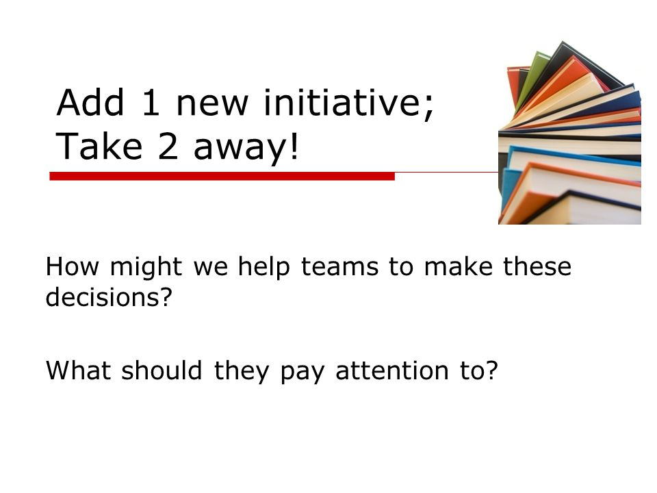 Add 1 new initiative; Take 2 away!