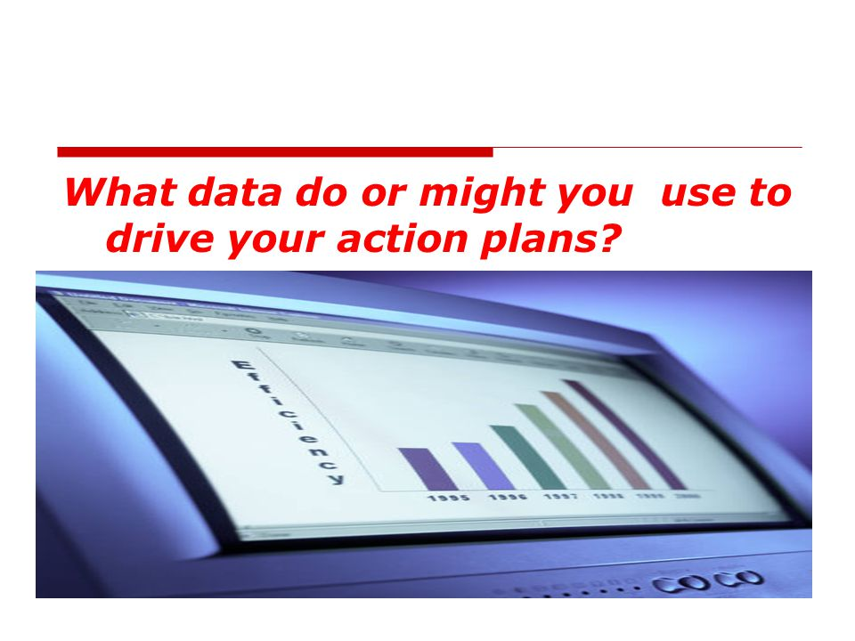 What data do or might you use to drive your action plans