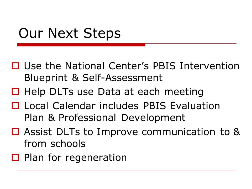 Our Next Steps Use the National Center's PBIS Intervention Blueprint & Self-Assessment. Help DLTs use Data at each meeting.