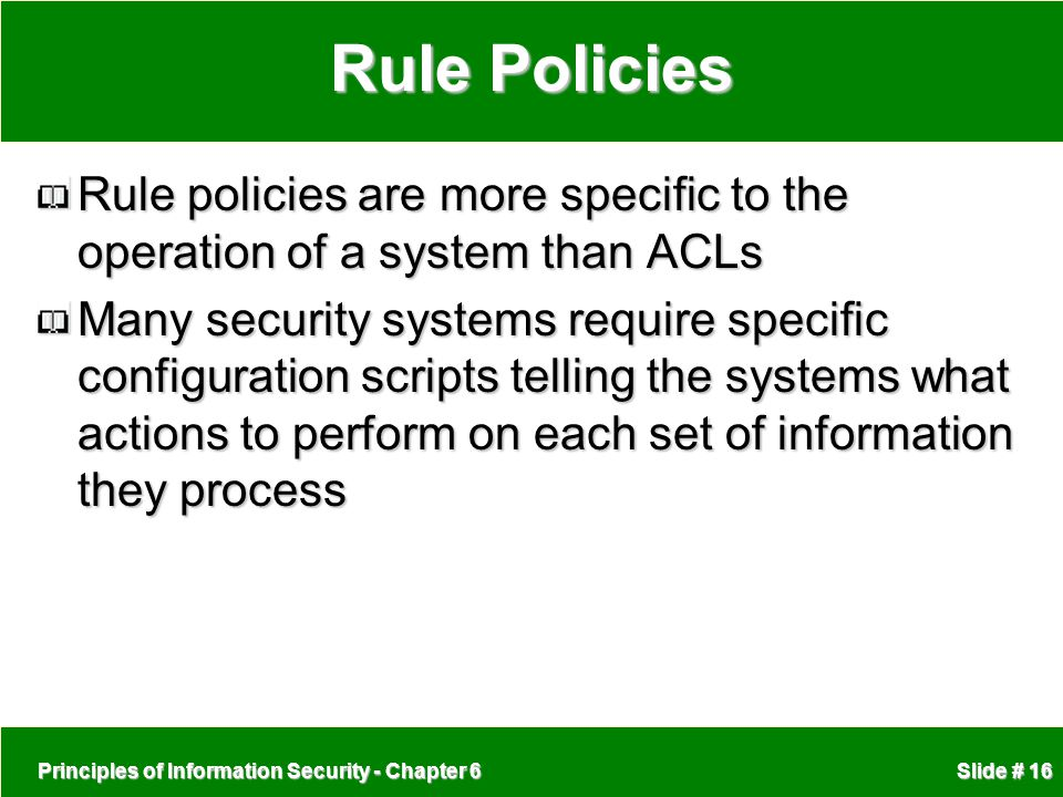 Rule Policies Rule policies are more specific to the operation of a system than ACLs.
