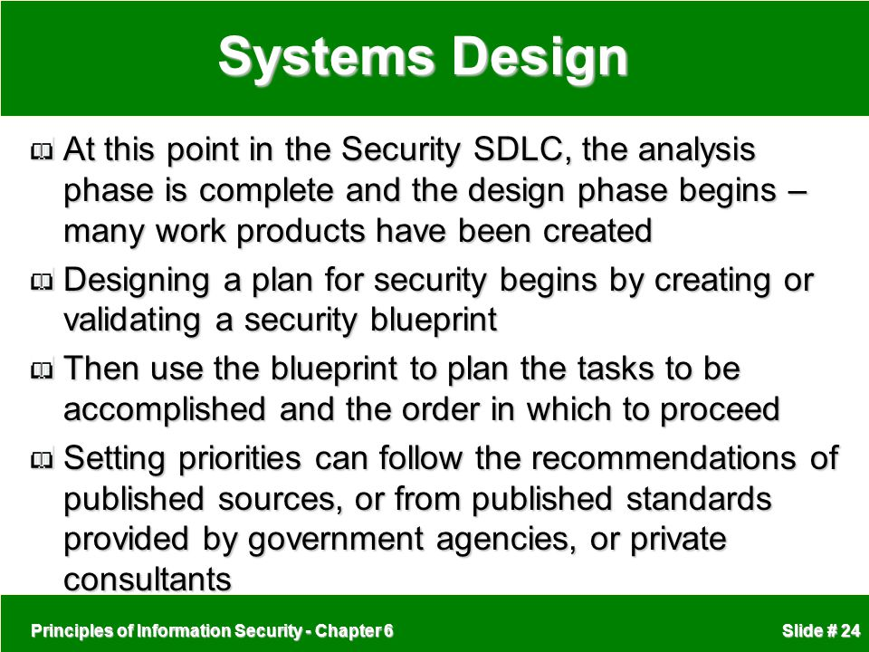 Systems Design At this point in the Security SDLC, the analysis phase is complete and the design phase begins – many work products have been created.