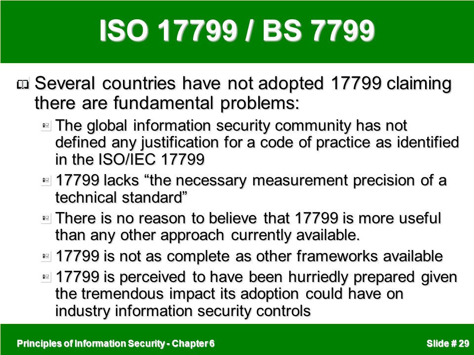 ISO 17799 / BS 7799 Several countries have not adopted 17799 claiming there are fundamental problems: