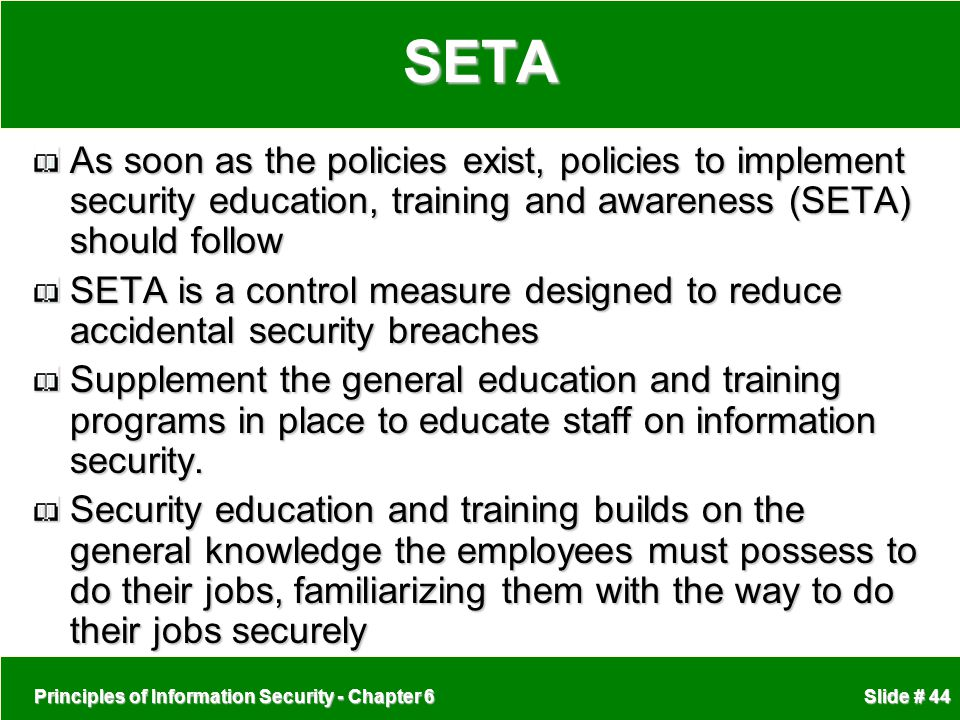 SETA As soon as the policies exist, policies to implement security education, training and awareness (SETA) should follow.