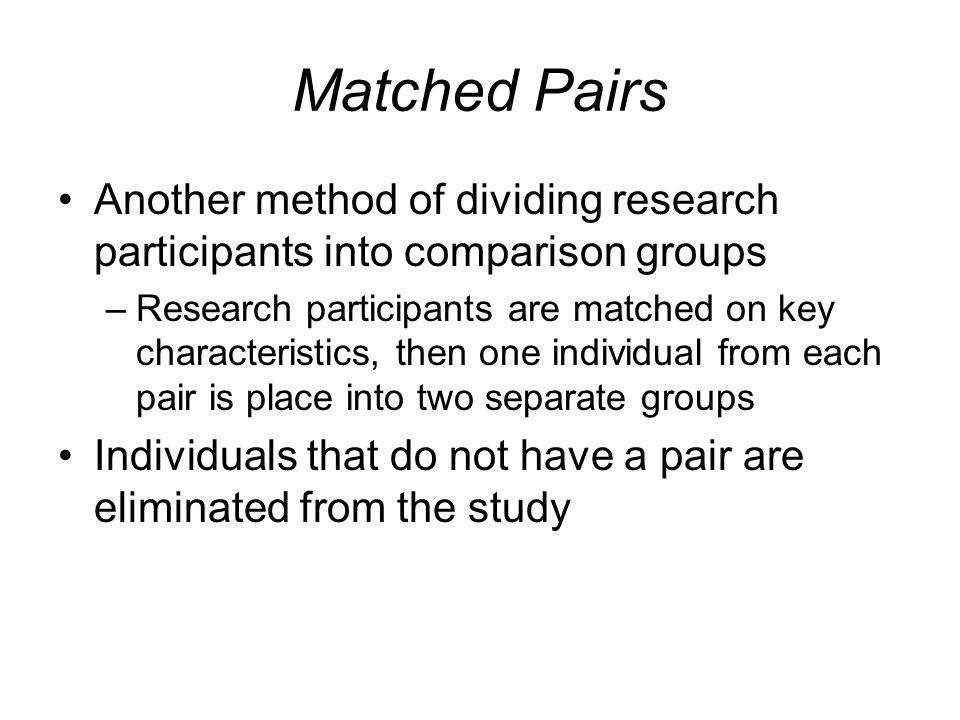 Matched Pairs Another method of dividing research participants into comparison groups.