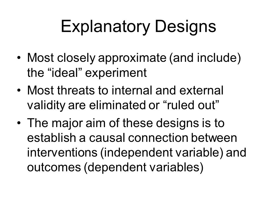 Explanatory Designs Most closely approximate (and include) the ideal experiment.