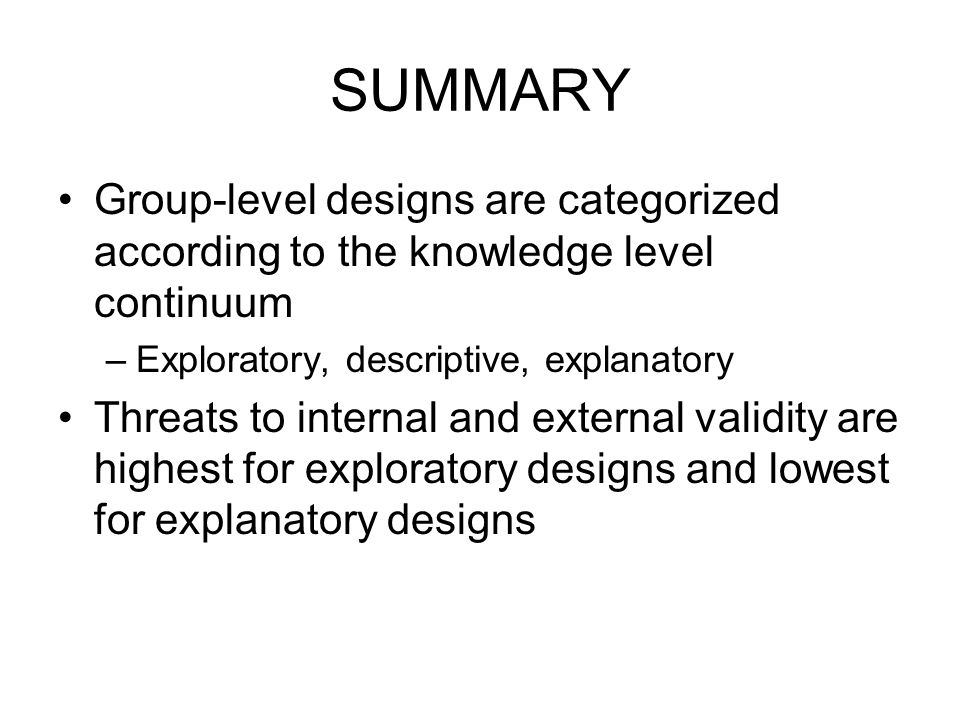 SUMMARY Group-level designs are categorized according to the knowledge level continuum. Exploratory, descriptive, explanatory.