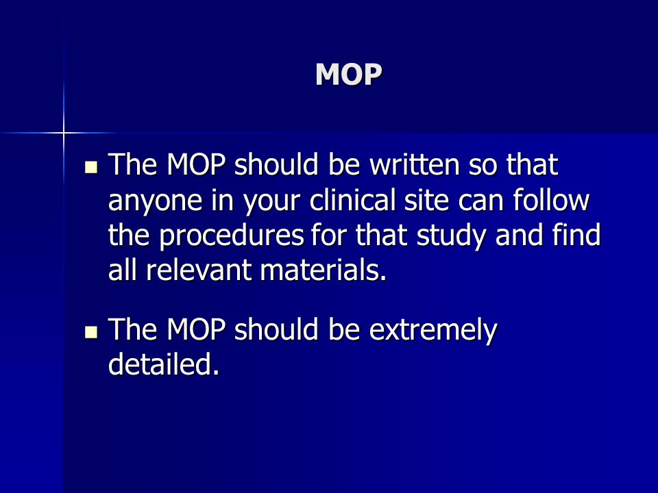 MOP The MOP should be written so that anyone in your clinical site can follow the procedures for that study and find all relevant materials.