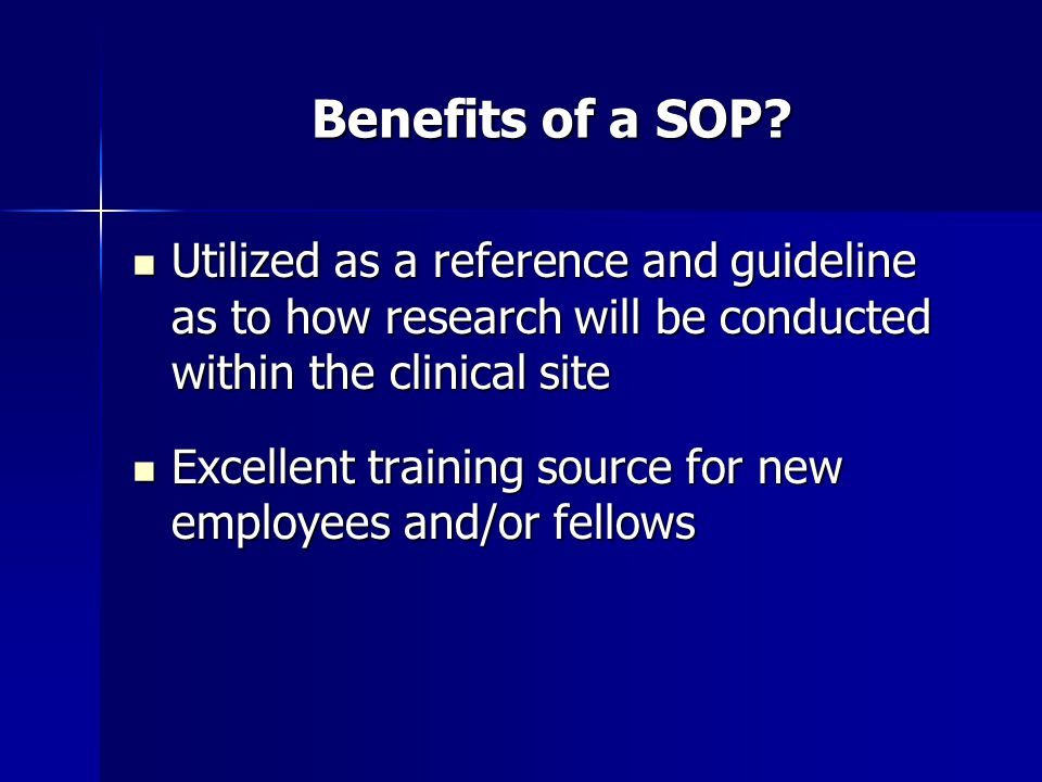 Benefits of a SOP Utilized as a reference and guideline as to how research will be conducted within the clinical site.