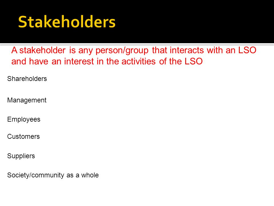 Stakeholders A stakeholder is any person/group that interacts with an LSO and have an interest in the activities of the LSO.