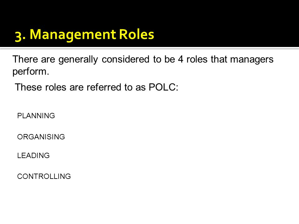 3. Management Roles There are generally considered to be 4 roles that managers perform. These roles are referred to as POLC: