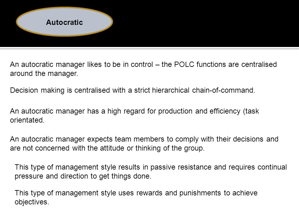 Autocratic An autocratic manager likes to be in control – the POLC functions are centralised around the manager.