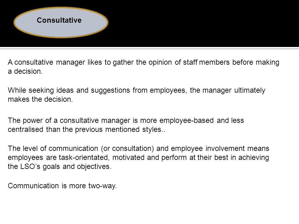 Consultative A consultative manager likes to gather the opinion of staff members before making a decision.