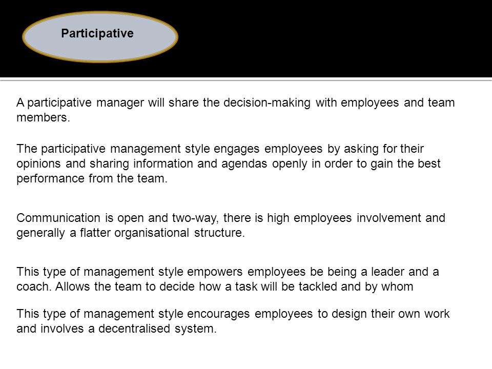 Participative A participative manager will share the decision-making with employees and team members.