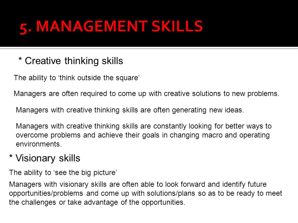 5. MANAGEMENT SKILLS * Creative thinking skills * Visionary skills