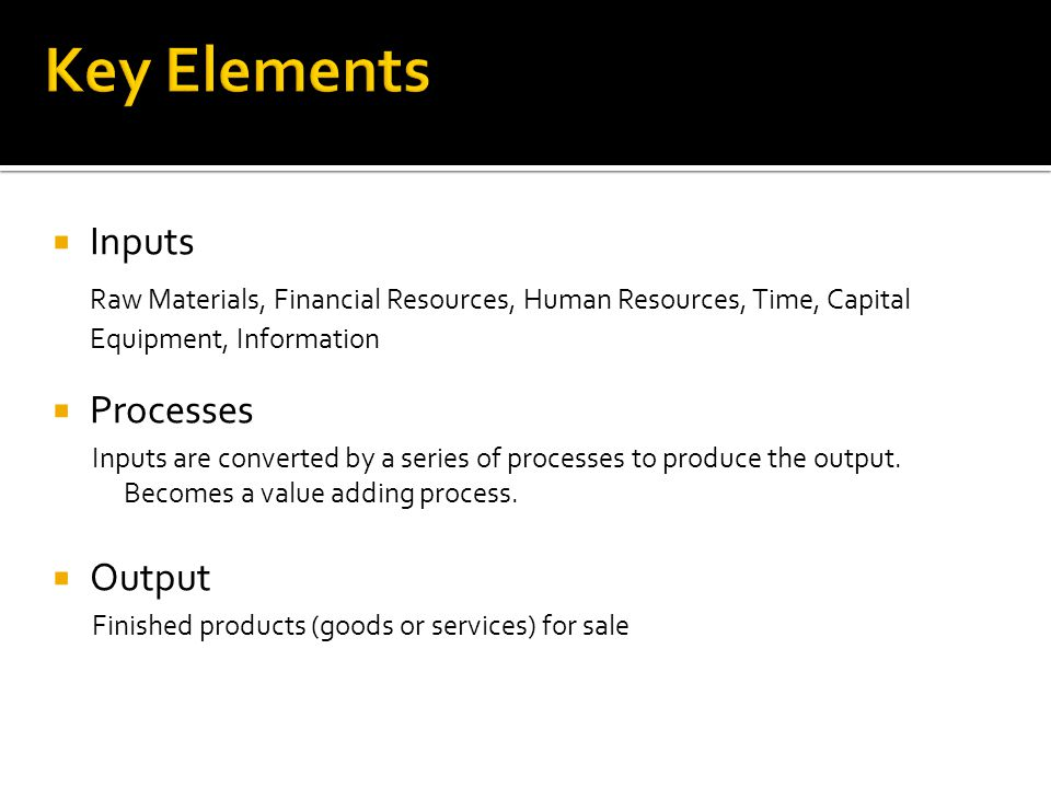 Key Elements Inputs. Raw Materials, Financial Resources, Human Resources, Time, Capital Equipment, Information.