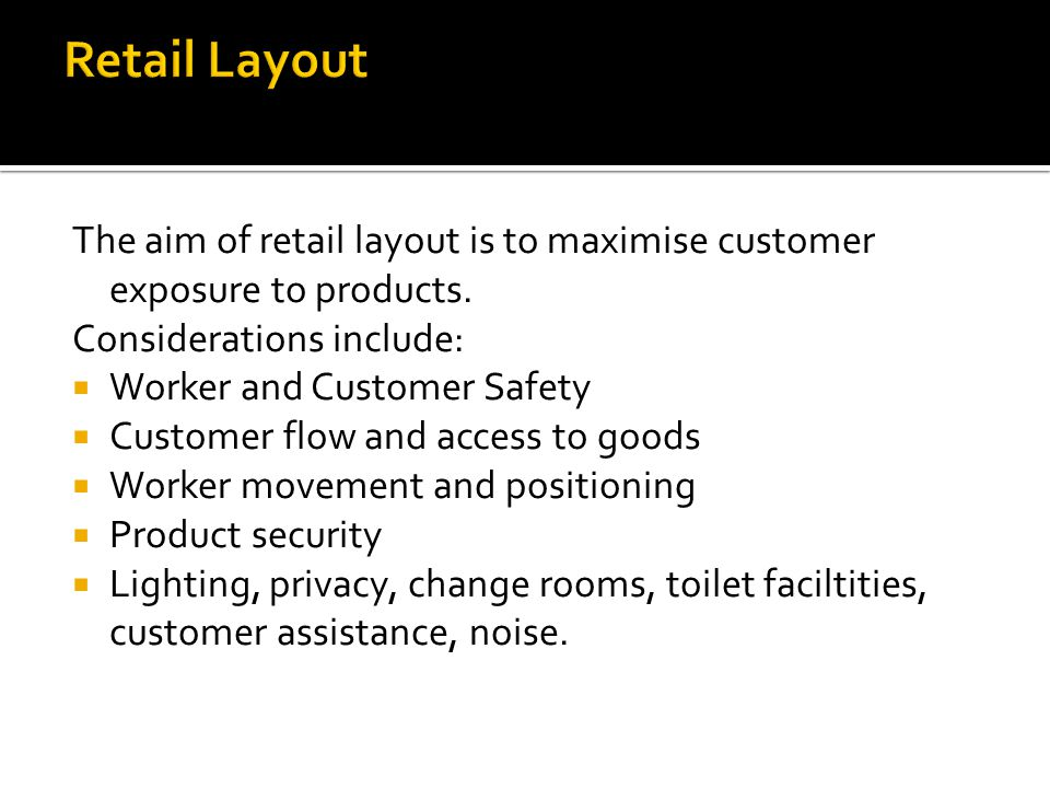 Retail Layout The aim of retail layout is to maximise customer exposure to products. Considerations include: