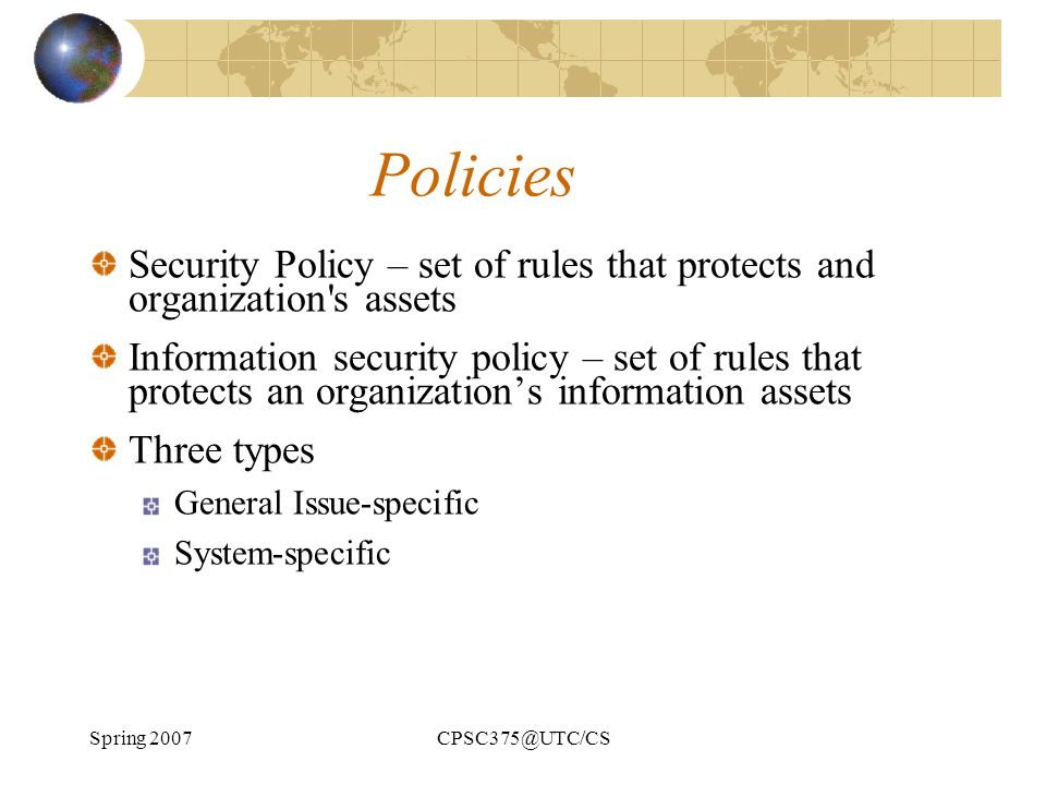 Policies Security Policy – set of rules that protects and organization s assets.