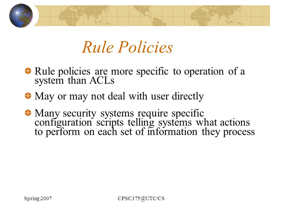 Rule Policies Rule policies are more specific to operation of a system than ACLs. May or may not deal with user directly.