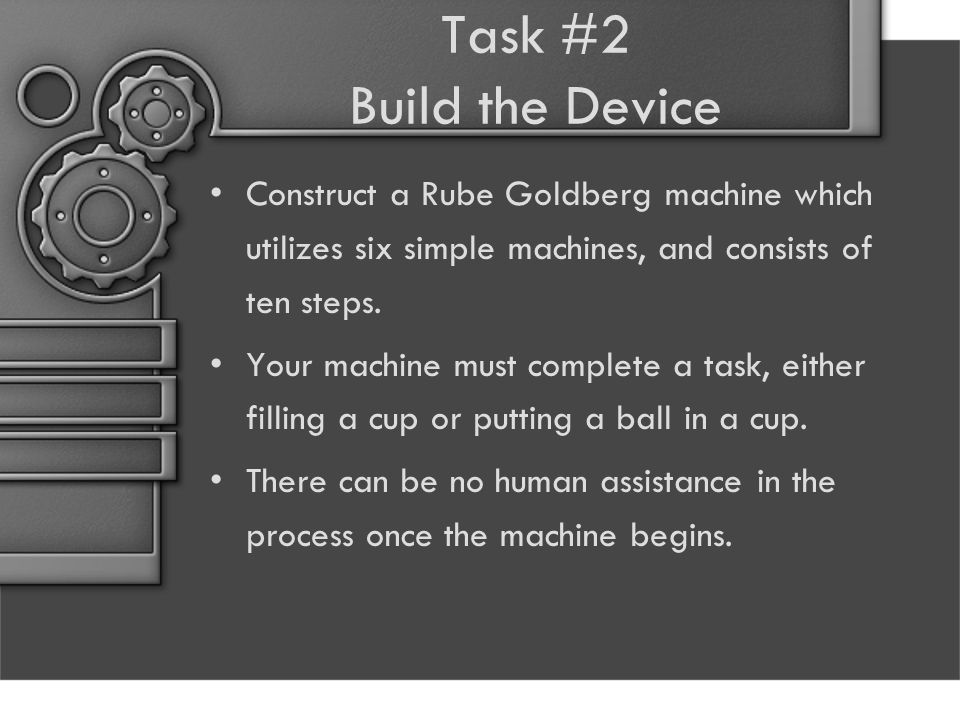 Task #2 Build the Device Construct a Rube Goldberg machine which utilizes six simple machines, and consists of ten steps.