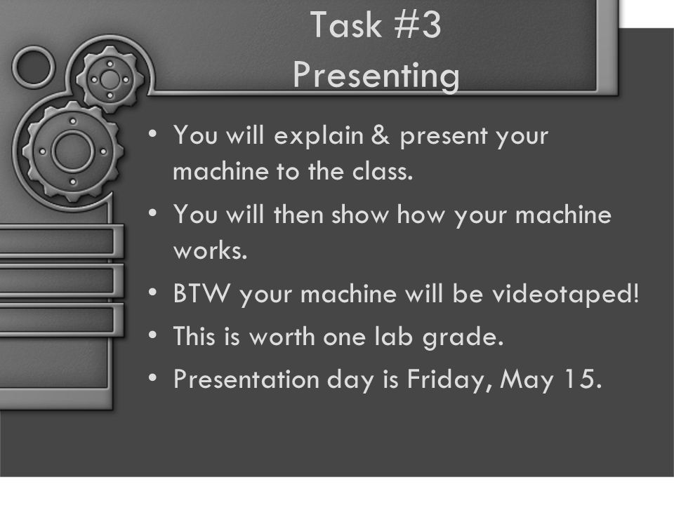 Task #3 Presenting You will explain & present your machine to the class. You will then show how your machine works.