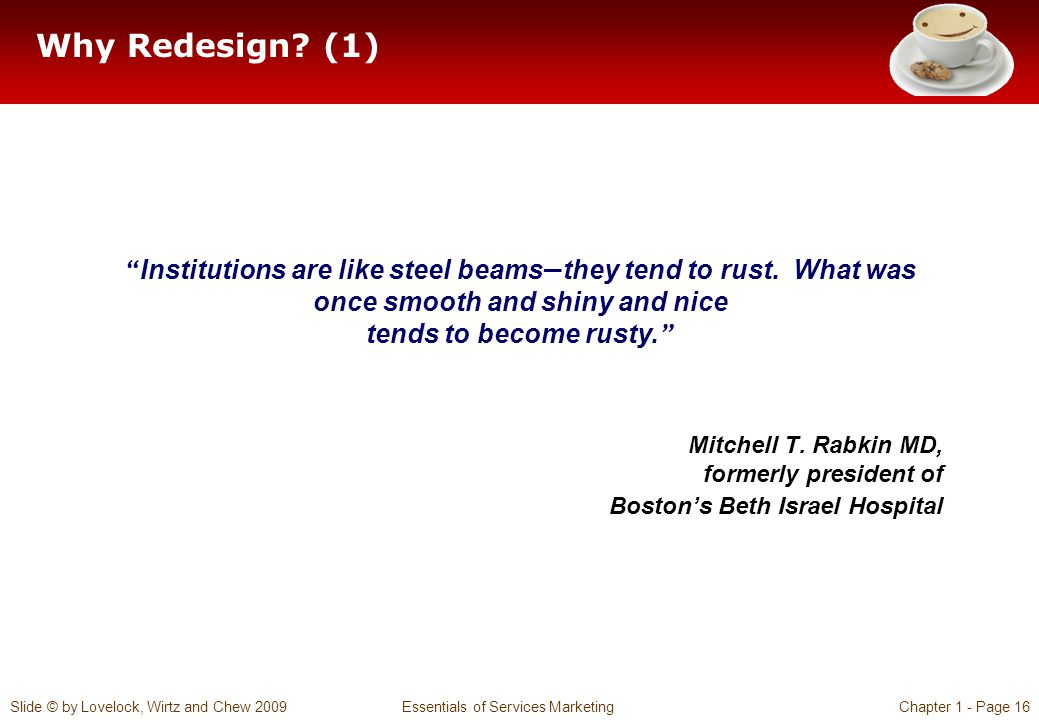 Why Redesign (1) Institutions are like steel beams—they tend to rust. What was once smooth and shiny and nice tends to become rusty.