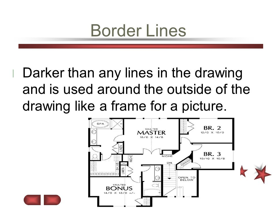 Border Lines Darker than any lines in the drawing and is used around the outside of the drawing like a frame for a picture.