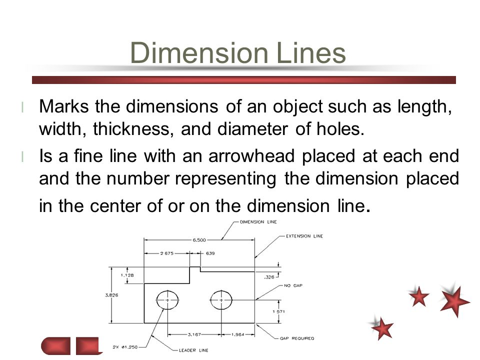Dimension Lines Marks the dimensions of an object such as length, width, thickness, and diameter of holes.