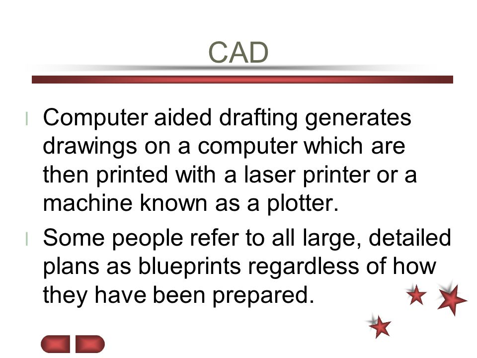 CAD Computer aided drafting generates drawings on a computer which are then printed with a laser printer or a machine known as a plotter.