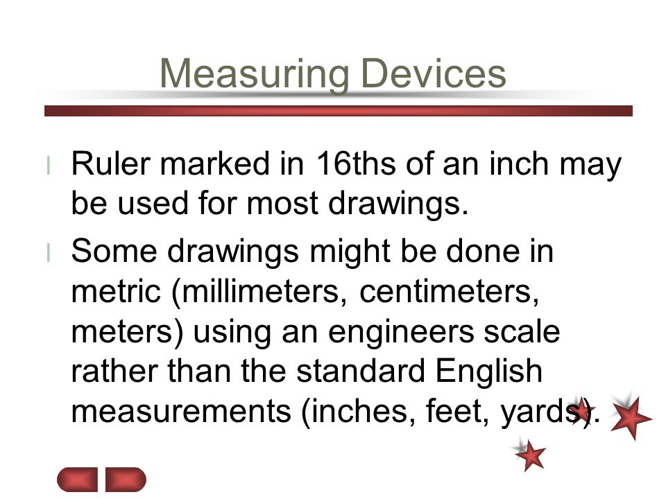 Measuring Devices Ruler marked in 16ths of an inch may be used for most drawings.