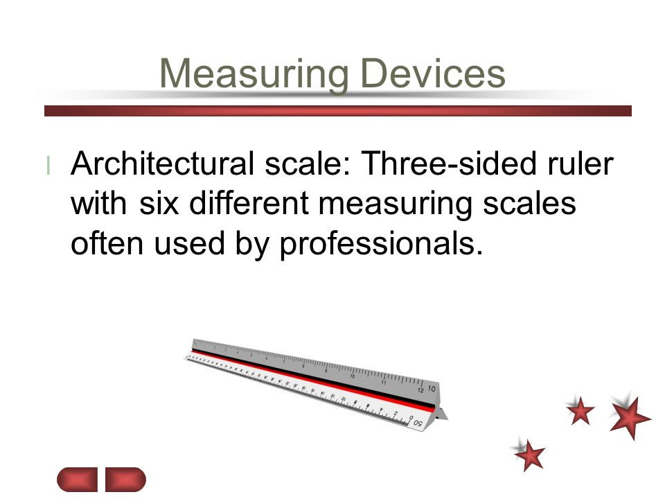 Measuring Devices Architectural scale: Three-sided ruler with six different measuring scales often used by professionals.