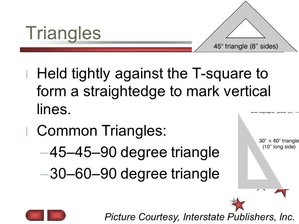 Triangles Held tightly against the T-square to form a straightedge to mark vertical lines. Common Triangles: