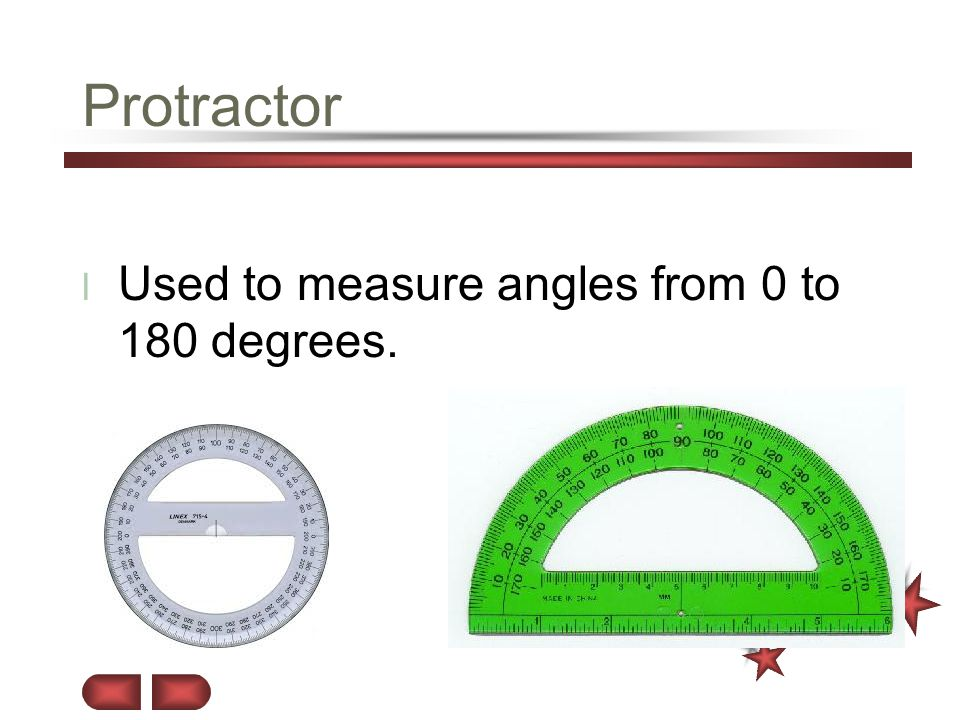 Protractor Used to measure angles from 0 to 180 degrees.