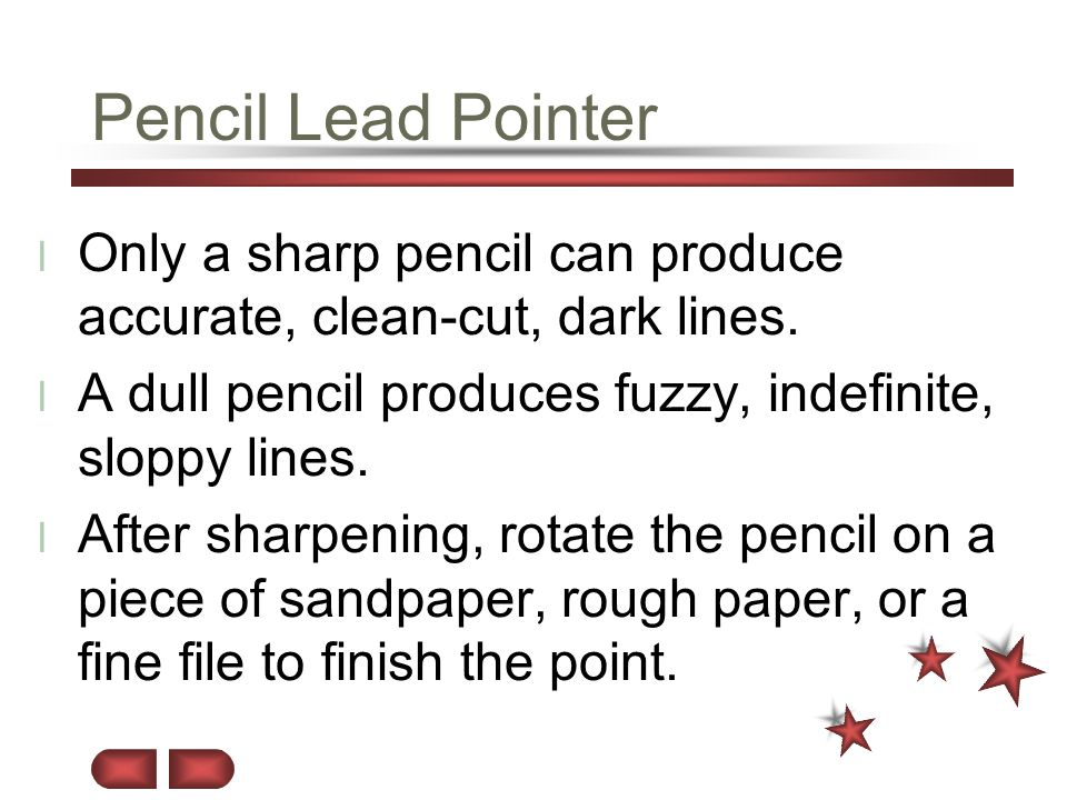 Pencil Lead Pointer Only a sharp pencil can produce accurate, clean-cut, dark lines. A dull pencil produces fuzzy, indefinite, sloppy lines.