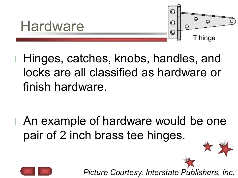 Hardware Hinges, catches, knobs, handles, and locks are all classified as hardware or finish hardware.
