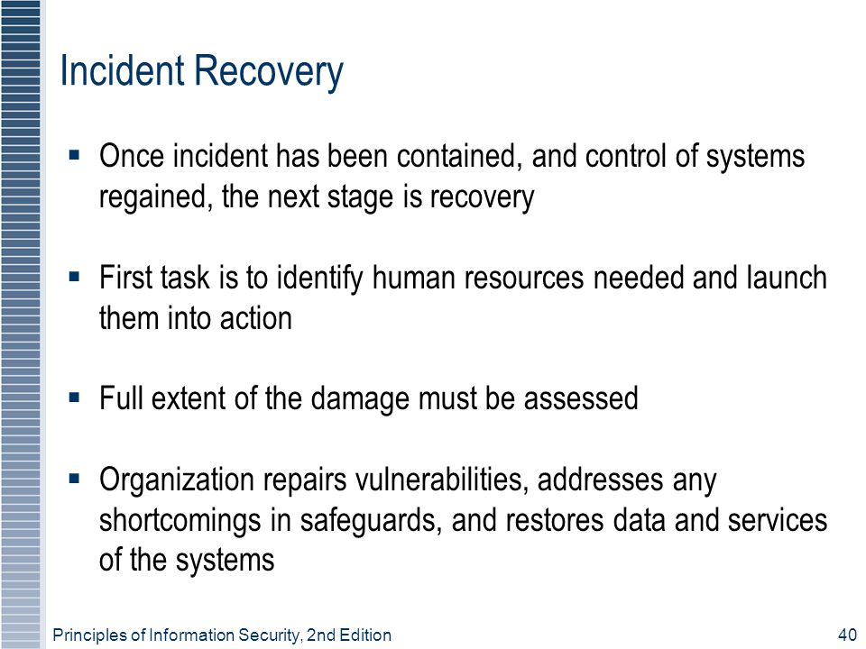 Incident Recovery Once incident has been contained, and control of systems regained, the next stage is recovery.