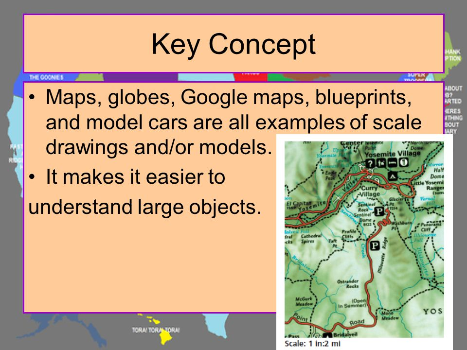 Key Concept Maps, globes, Google maps, blueprints, and model cars are all examples of scale drawings and/or models.
