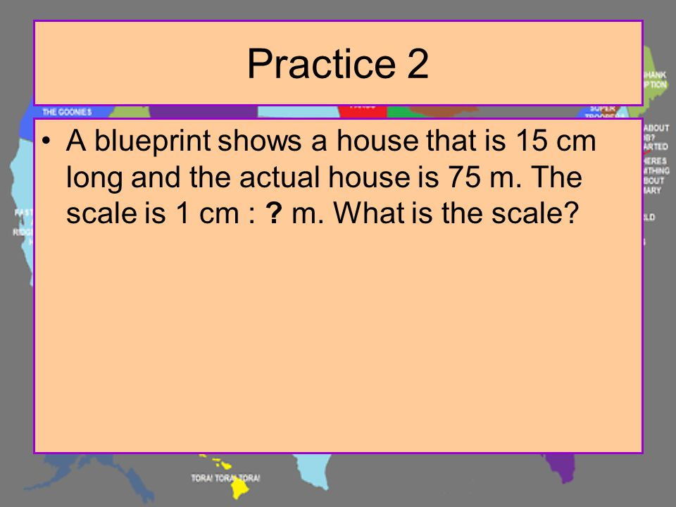 Practice 2 A blueprint shows a house that is 15 cm long and the actual house is 75 m.