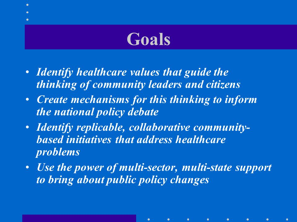 Goals Identify healthcare values that guide the thinking of community leaders and citizens.