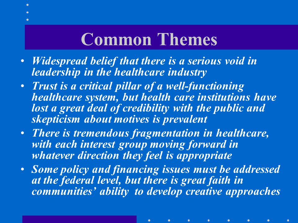 Common Themes Widespread belief that there is a serious void in leadership in the healthcare industry.