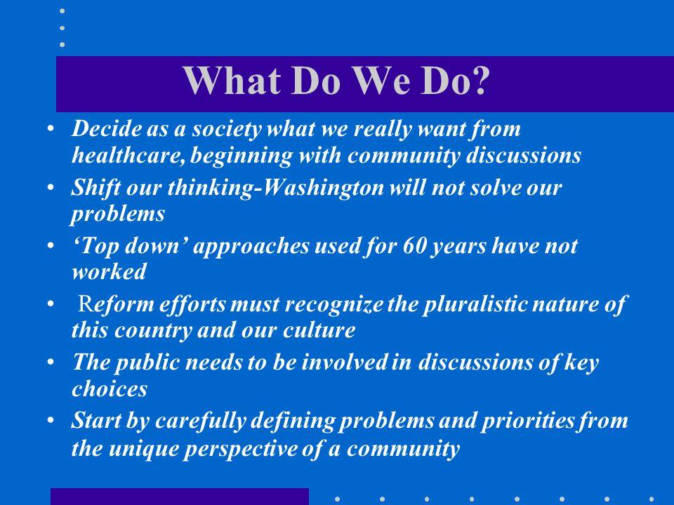 What Do We Do Decide as a society what we really want from healthcare, beginning with community discussions.