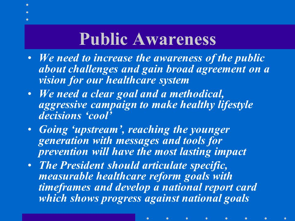 Public Awareness We need to increase the awareness of the public about challenges and gain broad agreement on a vision for our healthcare system.
