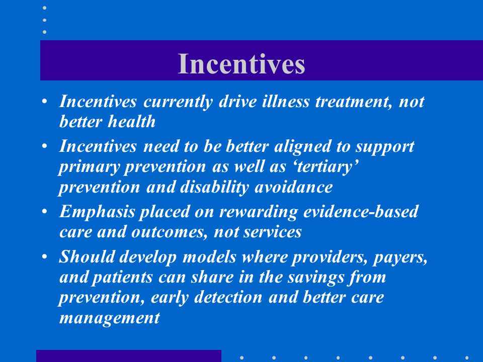 Incentives Incentives currently drive illness treatment, not better health.