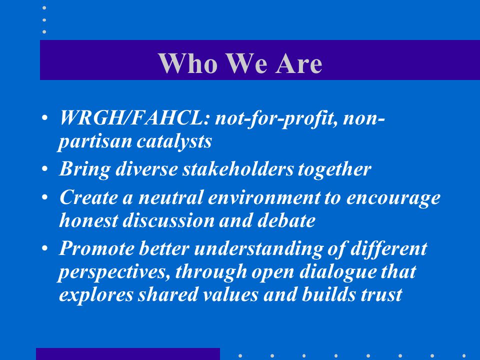 Who We Are WRGH/FAHCL: not-for-profit, non-partisan catalysts