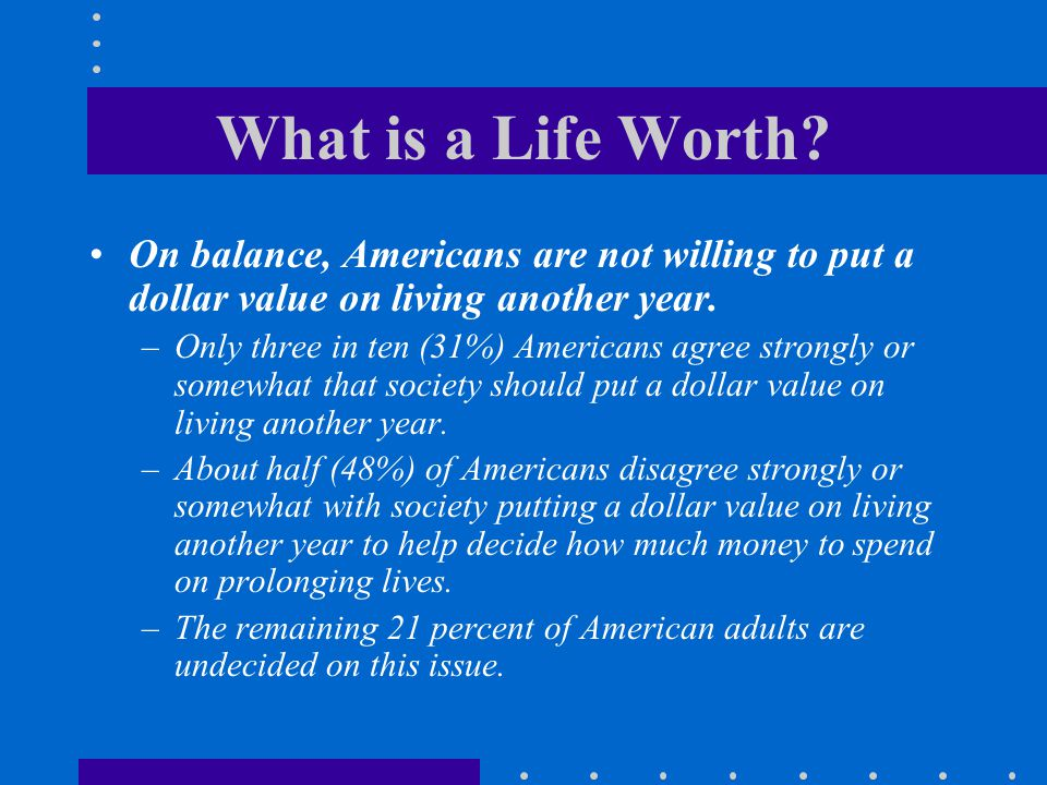 What is a Life Worth On balance, Americans are not willing to put a dollar value on living another year.
